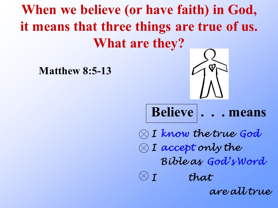 When we believe (or have faith) in God, it means that three things are true of us. What are they? Matthew 8:5-13 know Believe... means IGodthe true I