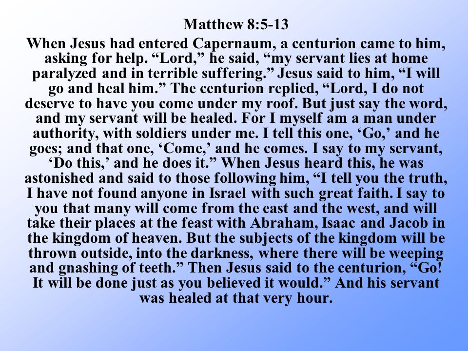 Matthew 8:5-13 When Jesus had entered Capernaum, a centurion came to him, asking for help. Lord, he said, my servant lies at home paralyzed and in ter