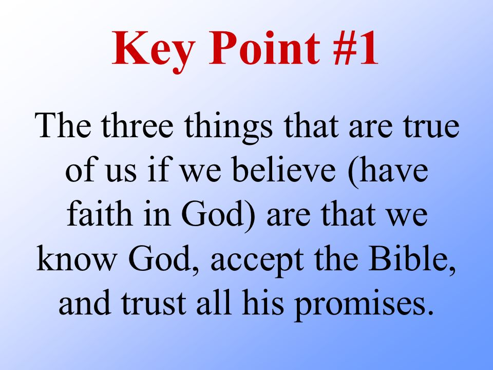 Key Point #1 The three things that are true of us if we believe (have faith in God) are that we know God, accept the Bible, and trust all his promises