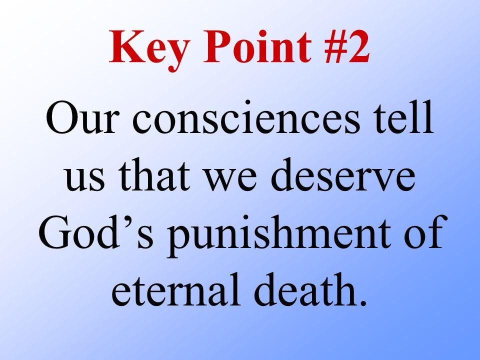 Key Point #2 Our consciences tell us that we deserve Gods punishment of eternal death.