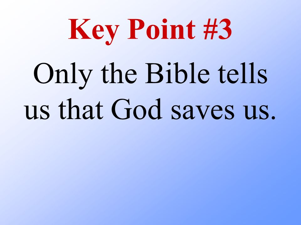 Key Point #3 Only the Bible tells us that God saves us.
