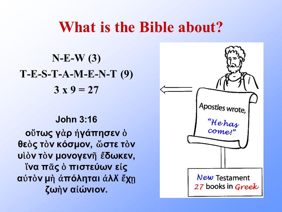 What is the Bible about? N-E-W (3) T-E-S-T-A-M-E-N-T (9) 3 x 9 = 27 John 3:16 ο τως γ ρ γάπησεν θε ς τ ν κόσμον, στε τ ν υ ν τ ν μονογεν δωκεν, να π ς