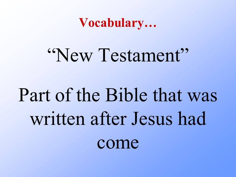 Vocabulary… New Testament Part of the Bible that was written after Jesus had come
