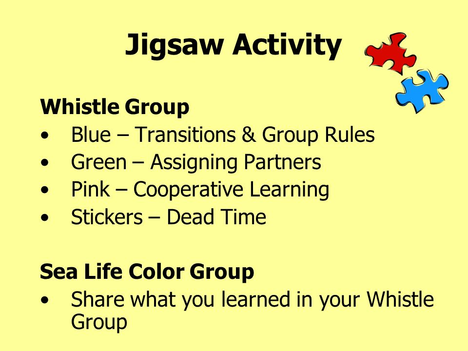 Jigsaw Activity Whistle Group Blue – Transitions & Group Rules Green – Assigning Partners Pink – Cooperative Learning Stickers – Dead Time Sea Life Color Group Share what you learned in your Whistle Group