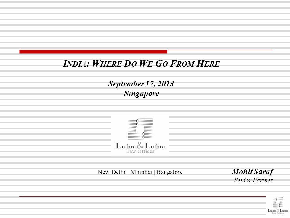 New Delhi | Mumbai | Bangalore I NDIA : W HERE D O W E G O F ROM H ERE September 17, 2013 Singapore Mohit Saraf Senior Partner