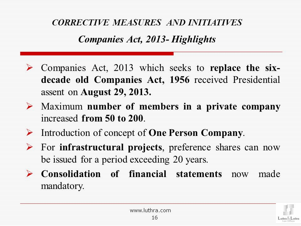 www.luthra.com 16 CORRECTIVE MEASURES AND INITIATIVES Companies Act, 2013- Highlights Companies Act, 2013 which seeks to replace the six- decade old C