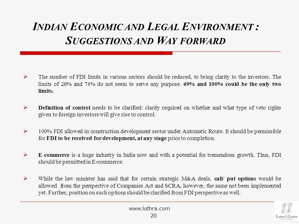 www.luthra.com 20 I NDIAN E CONOMIC AND L EGAL E NVIRONMENT : S UGGESTIONS AND W AY FORWARD The number of FDI limits in various sectors should be redu