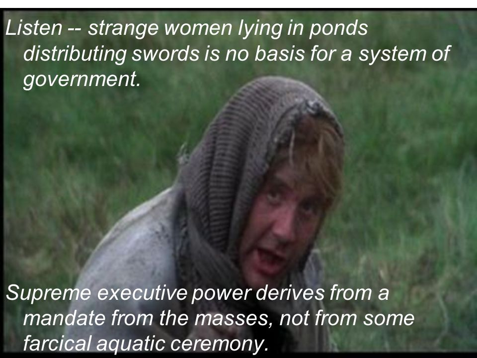 Listen -- strange women lying in ponds distributing swords is no basis for a system of government. Supreme executive power derives from a mandate from