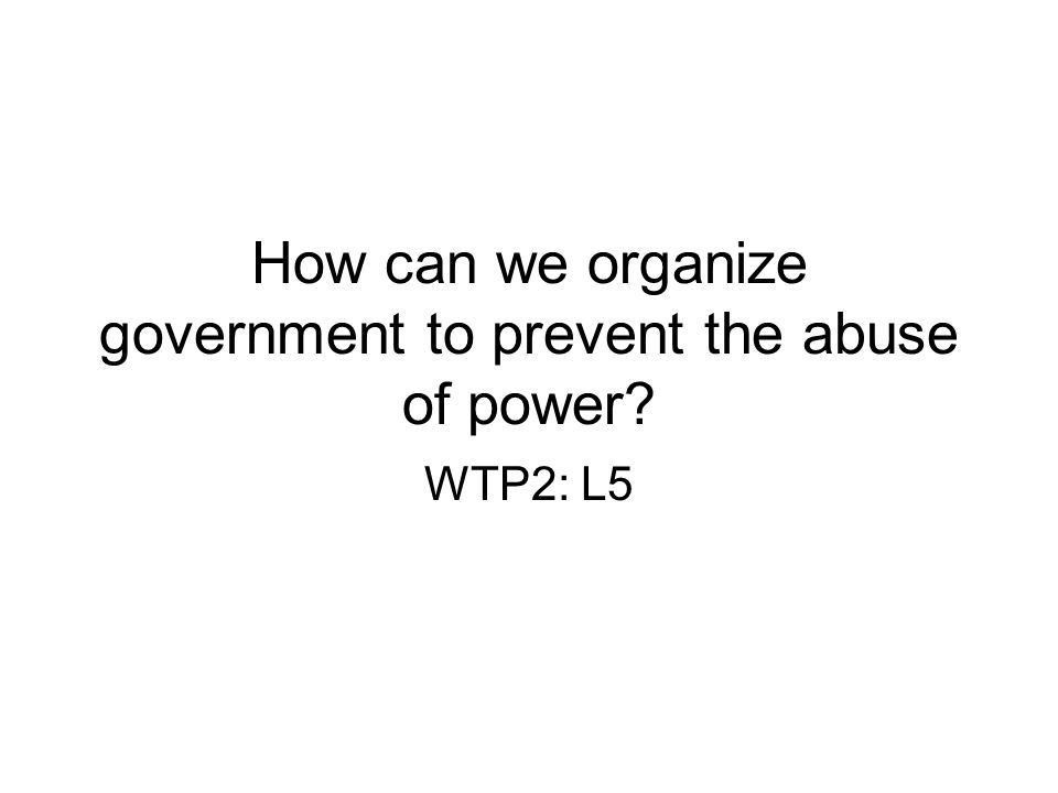 How can we organize government to prevent the abuse of power? WTP2: L5