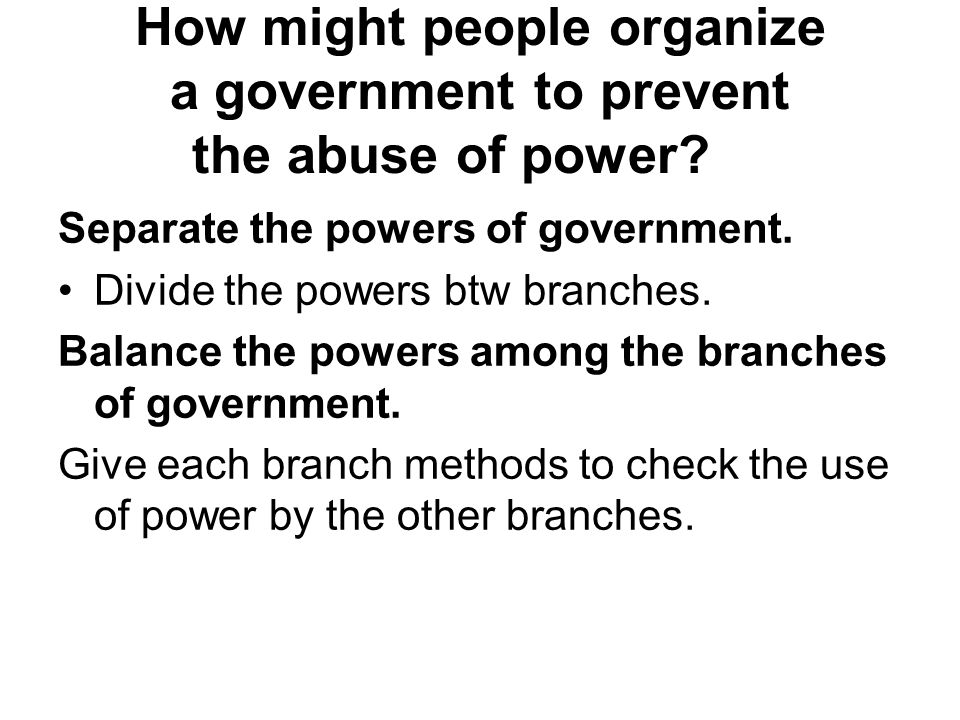 How might people organize a government to prevent the abuse of power? Separate the powers of government. Divide the powers btw branches. Balance the p