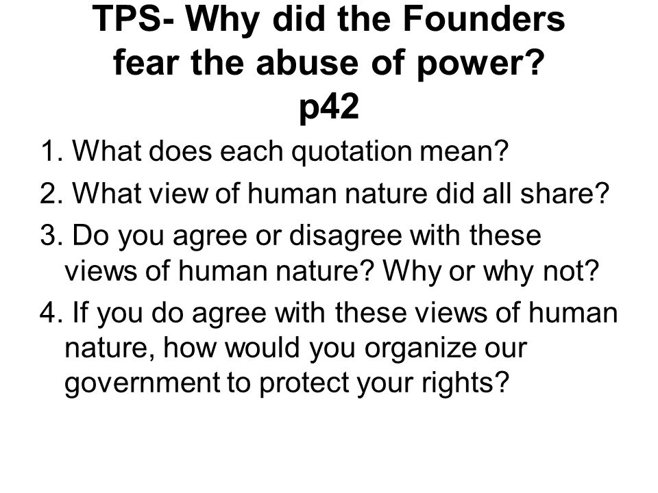 TPS- Why did the Founders fear the abuse of power? p42 1. What does each quotation mean? 2. What view of human nature did all share? 3. Do you agree o