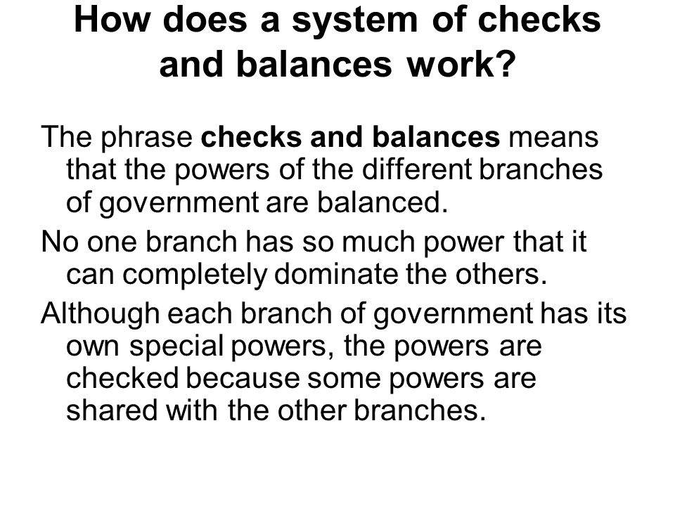 How does a system of checks and balances work? The phrase checks and balances means that the powers of the different branches of government are balanc