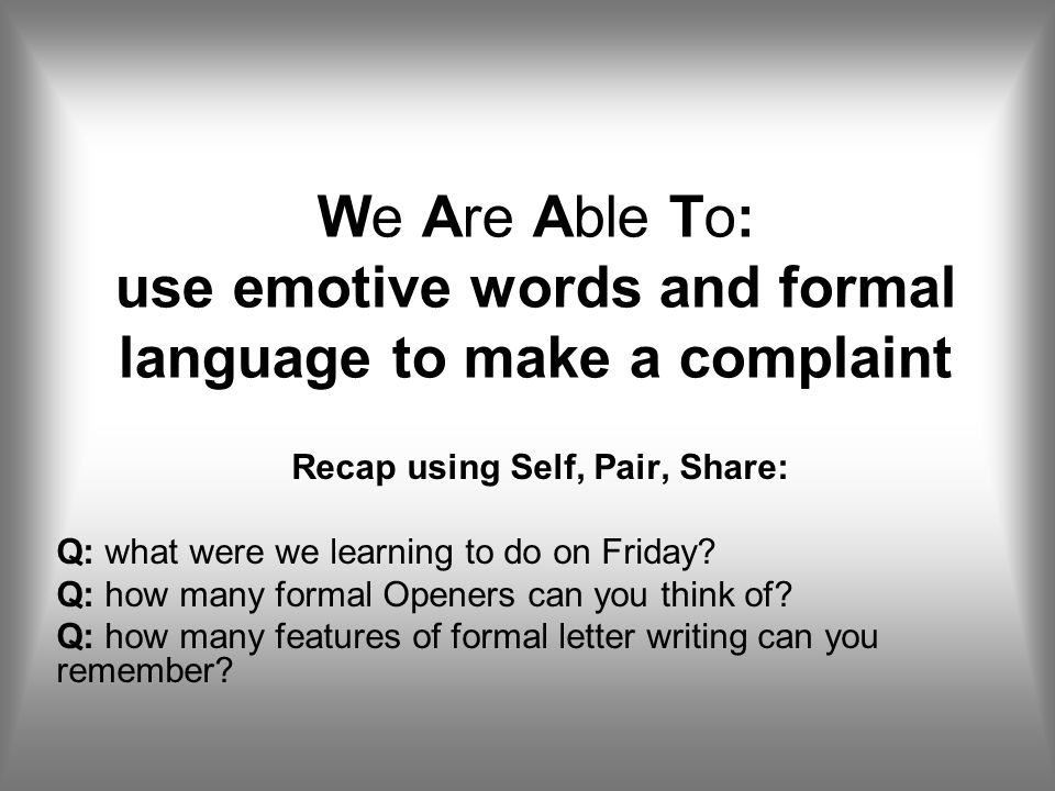 We Are Able To: use emotive words and formal language to make a complaint Recap using Self, Pair, Share: Q: what were we learning to do on Friday? Q: