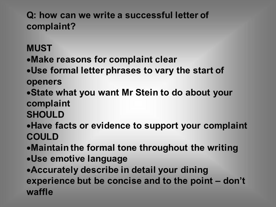 Q: how can we write a successful letter of complaint? MUST Make reasons for complaint clear Use formal letter phrases to vary the start of openers Sta
