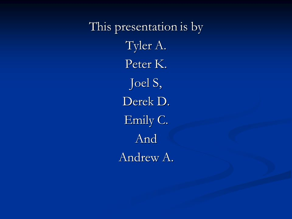 This presentation is by Tyler A. Peter K. Joel S, Derek D. Emily C. And Andrew A.