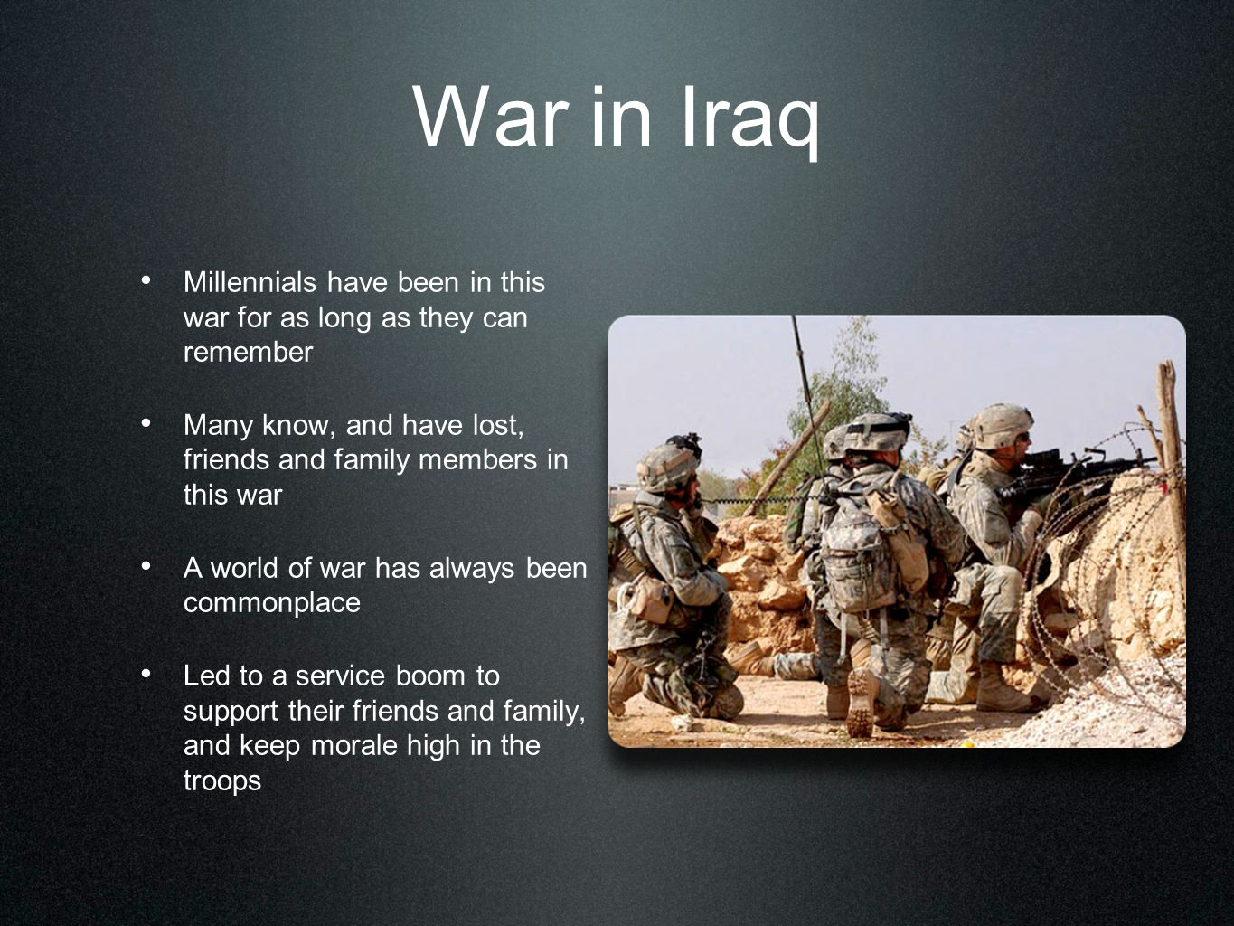 War in Iraq Millennials have been in this war for as long as they can remember Many know, and have lost, friends and family members in this war A worl