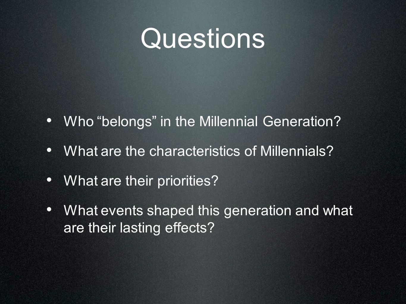 Questions Who belongs in the Millennial Generation? What are the characteristics of Millennials? What are their priorities? What events shaped this ge