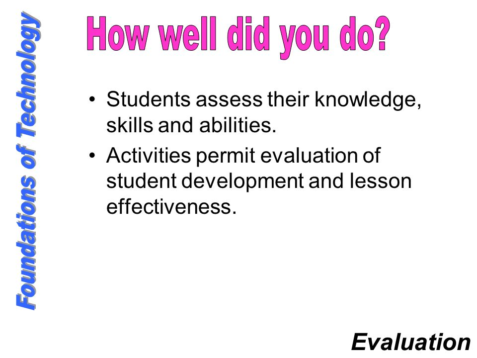 Students assess their knowledge, skills and abilities. Activities permit evaluation of student development and lesson effectiveness. Evaluation