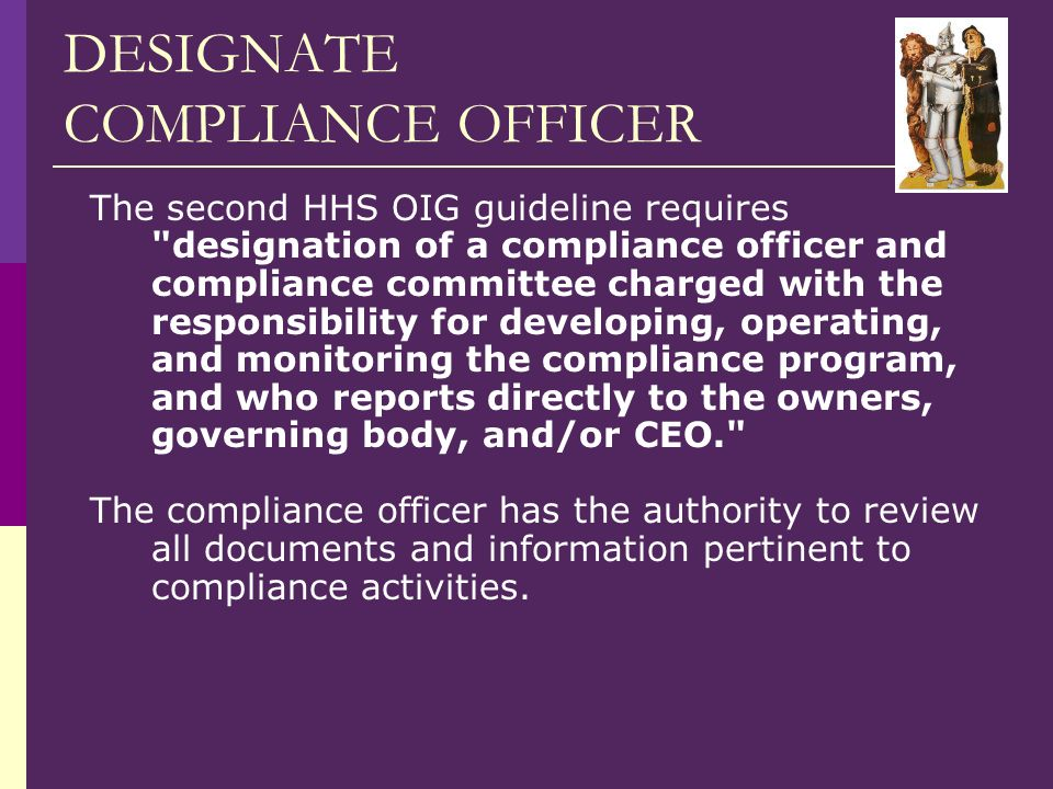 DESIGNATE COMPLIANCE OFFICER The second HHS OIG guideline requires designation of a compliance officer and compliance committee charged with the responsibility for developing, operating, and monitoring the compliance program, and who reports directly to the owners, governing body, and/or CEO. The compliance officer has the authority to review all documents and information pertinent to compliance activities.