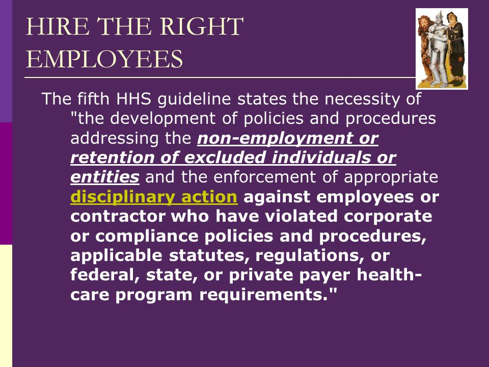HIRE THE RIGHT EMPLOYEES The fifth HHS guideline states the necessity of the development of policies and procedures addressing the non-employment or retention of excluded individuals or entities and the enforcement of appropriate disciplinary action against employees or contractor who have violated corporate or compliance policies and procedures, applicable statutes, regulations, or federal, state, or private payer health- care program requirements.