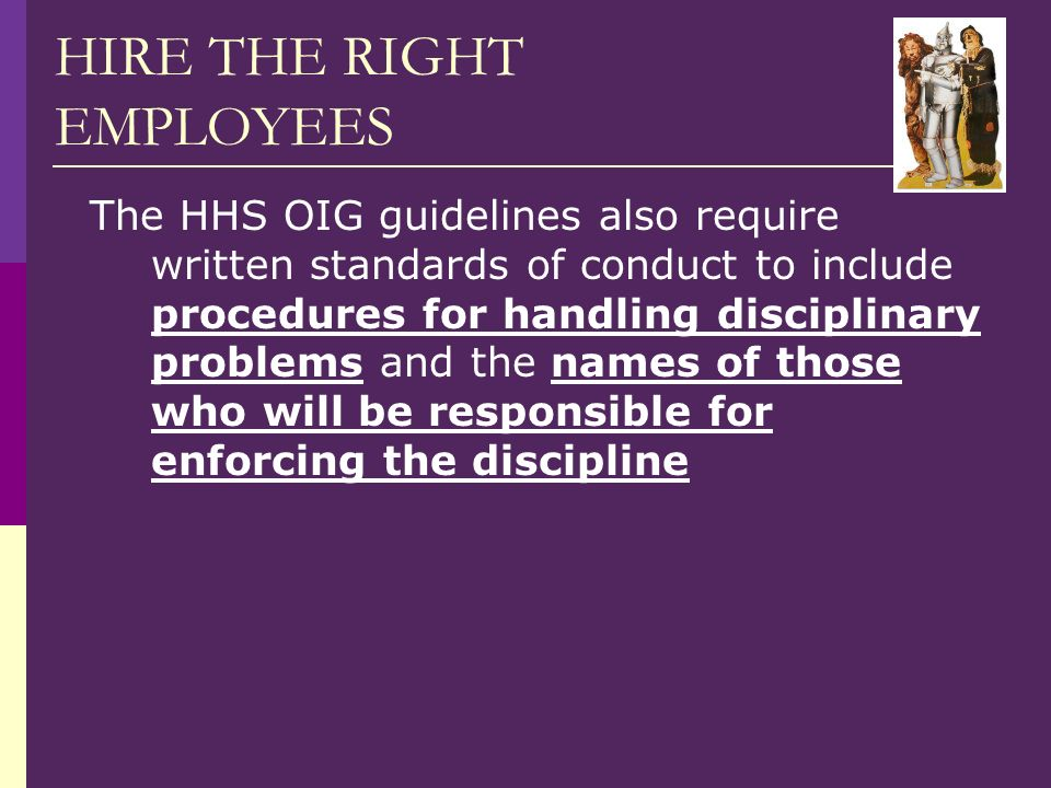 HIRE THE RIGHT EMPLOYEES The HHS OIG guidelines also require written standards of conduct to include procedures for handling disciplinary problems and the names of those who will be responsible for enforcing the discipline