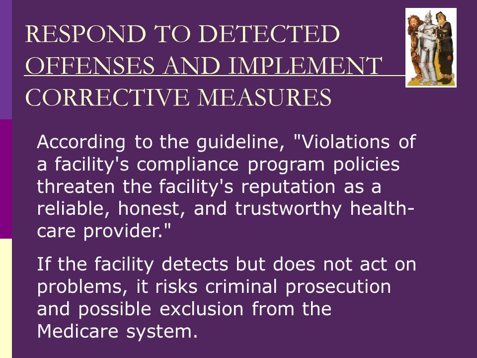 RESPOND TO DETECTED OFFENSES AND IMPLEMENT CORRECTIVE MEASURES According to the guideline, Violations of a facility s compliance program policies threaten the facility s reputation as a reliable, honest, and trustworthy health- care provider. If the facility detects but does not act on problems, it risks criminal prosecution and possible exclusion from the Medicare system.