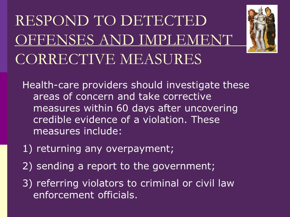 RESPOND TO DETECTED OFFENSES AND IMPLEMENT CORRECTIVE MEASURES Health-care providers should investigate these areas of concern and take corrective measures within 60 days after uncovering credible evidence of a violation.
