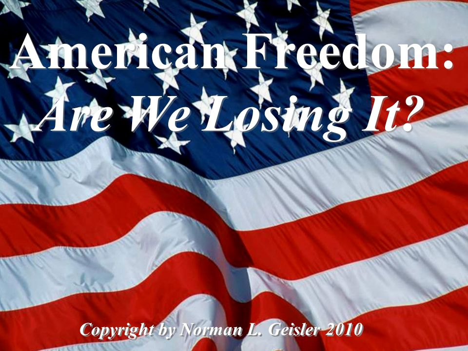 American Freedom: Are We Losing It? Copyright by Norman L. Geisler 2010