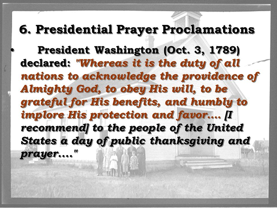 6. Presidential Prayer Proclamations President Washington (Oct. 3, 1789) declared: