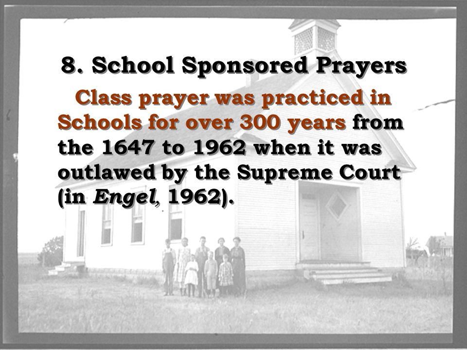 8. School Sponsored Prayers Class prayer was practiced in Schools for over 300 years from the 1647 to 1962 when it was outlawed by the Supreme Court (