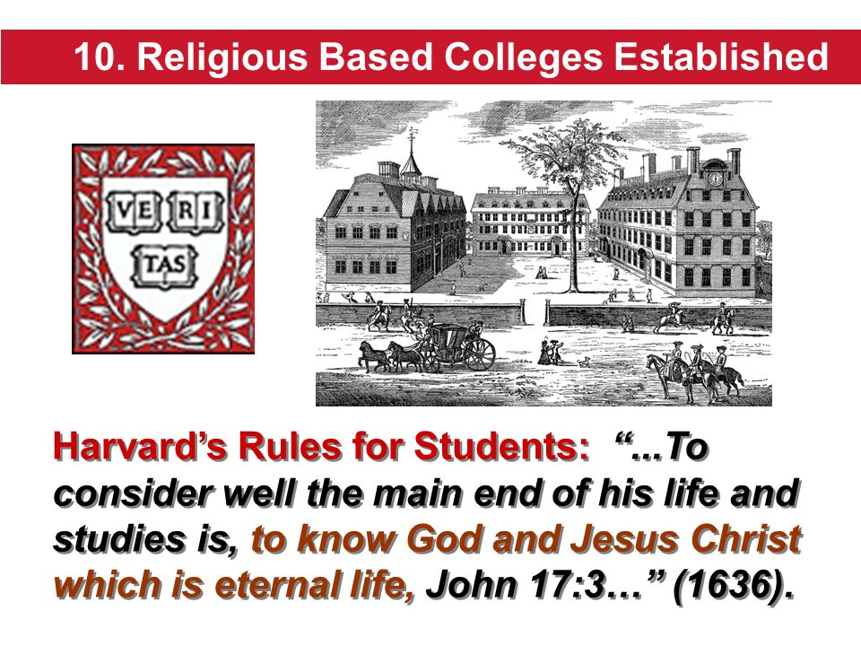 10. Religious Based Colleges Established Harvards Rules for Students:...To consider well the main end of his life and studies is, to know God and Jesu