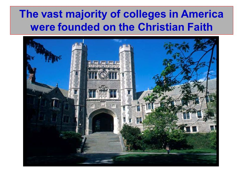 The vast majority of colleges in America were founded on the Christian Faith Princeton University