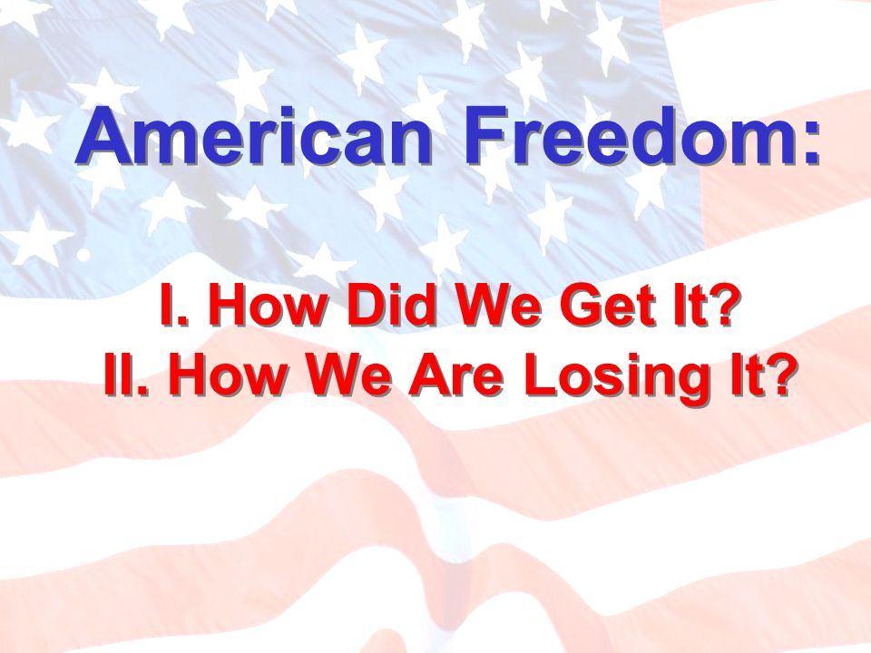 American Freedom: I. How Did We Get It? II. How We Are Losing It?