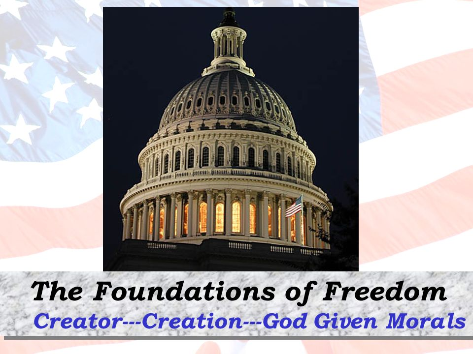 The Foundations of Freedom Creator---Creation---God Given Morals The Foundations of Freedom Creator---Creation---God Given Morals