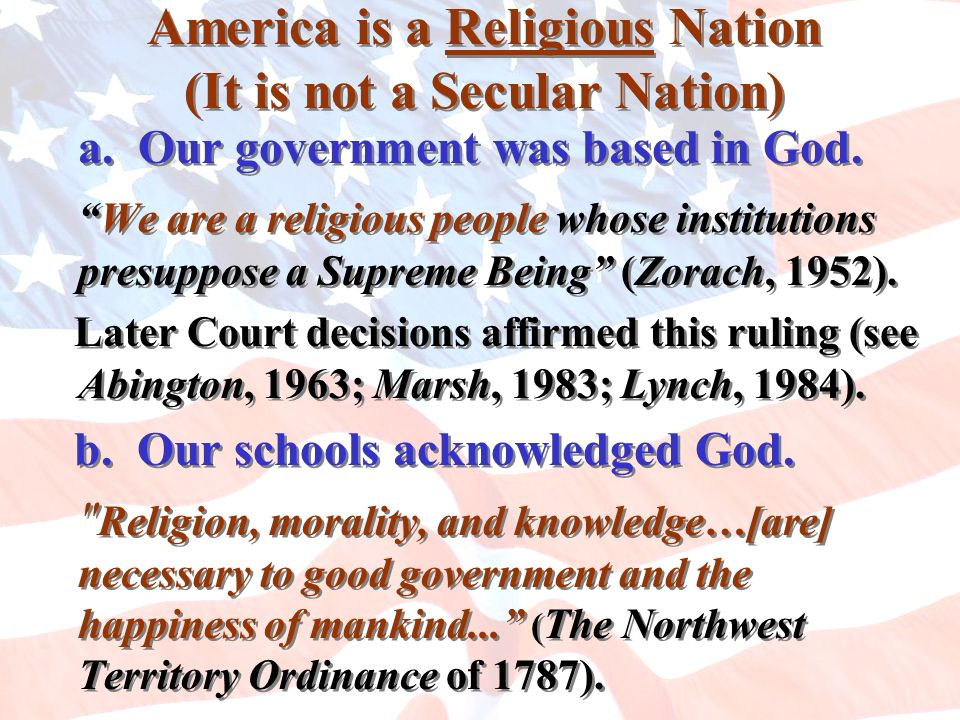 America is a Religious Nation (It is not a Secular Nation) a. Our government was based in God. We are a religious people whose institutions presuppose