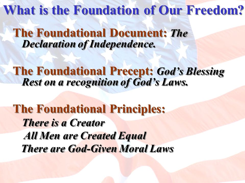What is the Foundation of Our Freedom? The Foundational Document: The Declaration of Independence. The Foundational Precept: Gods Blessing Rest on a r