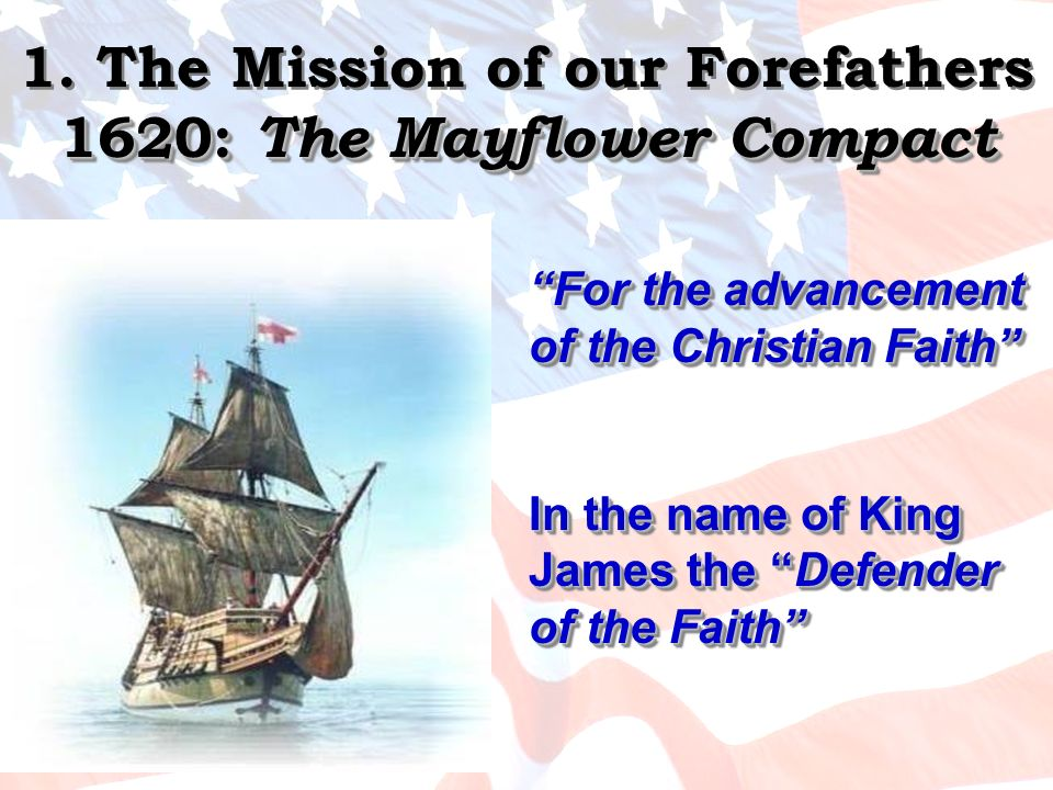 1620: The Mayflower Compact 1. The Mission of our Forefathers 1620: The Mayflower Compact For the advancement of the Christian Faith In the name of Ki