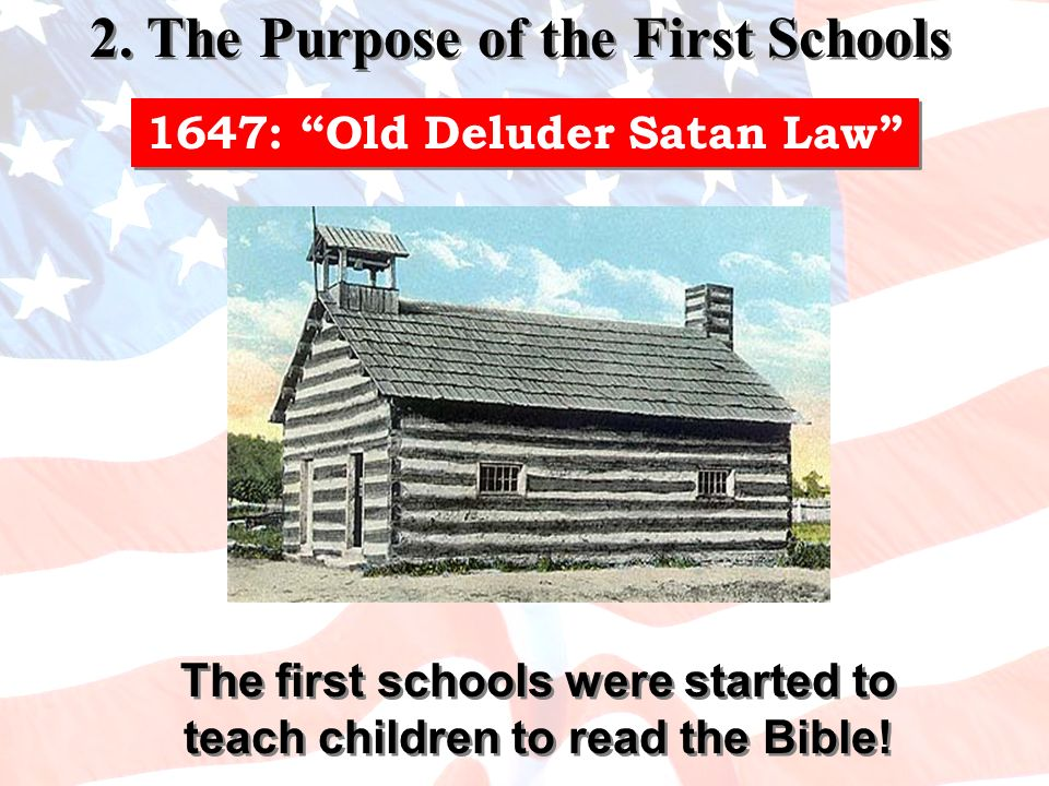 The first schools were started to teach children to read the Bible! 1647: Old Deluder Satan Law 2. The Purpose of the First Schools