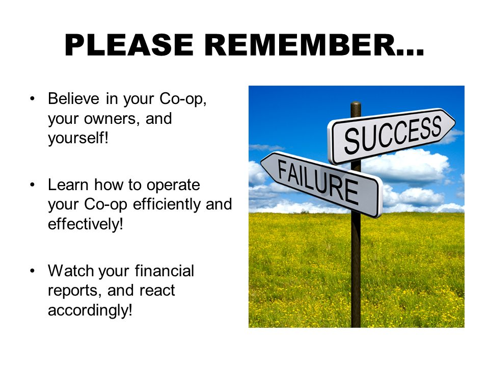 PLEASE REMEMBER… Believe in your Co-op, your owners, and yourself! Learn how to operate your Co-op efficiently and effectively! Watch your financial r