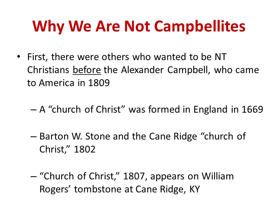 Why We Are Not Campbellites First, there were others who wanted to be NT Christians before the Alexander Campbell, who came to America in 1809 – A church of Christ was formed in England in 1669 – Barton W.
