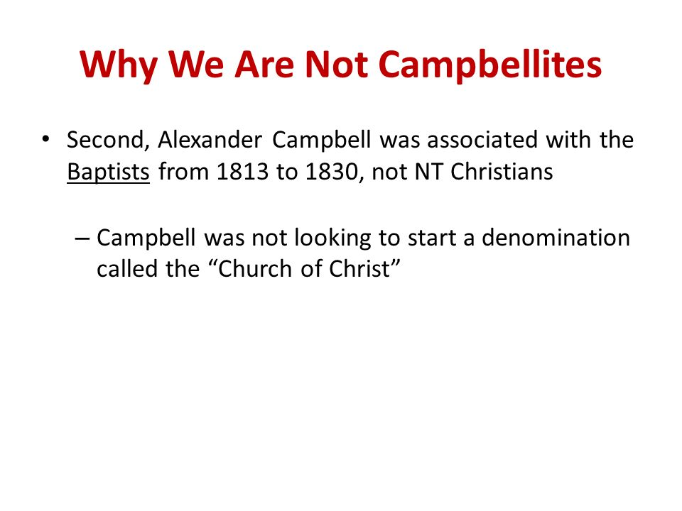 Why We Are Not Campbellites Second, Alexander Campbell was associated with the Baptists from 1813 to 1830, not NT Christians – Campbell was not looking to start a denomination called the Church of Christ