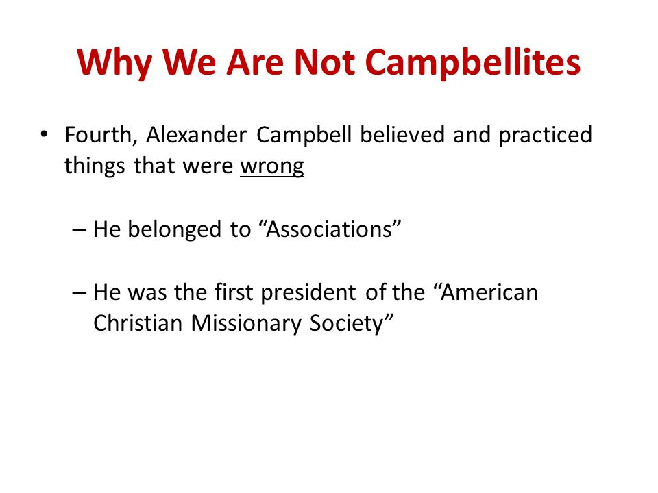 Why We Are Not Campbellites Fourth, Alexander Campbell believed and practiced things that were wrong – He belonged to Associations – He was the first president of the American Christian Missionary Society