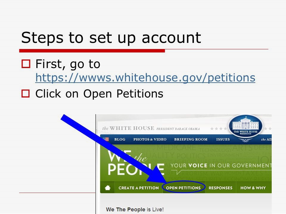 Steps to set up account First, go to https://wwws.whitehouse.gov/petitions https://wwws.whitehouse.gov/petitions Click on Open Petitions