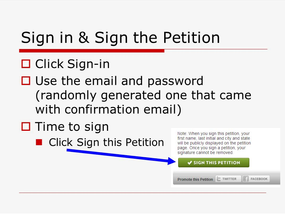 Sign in & Sign the Petition Click Sign-in Use the email and password (randomly generated one that came with confirmation email) Time to sign Click Sign this Petition