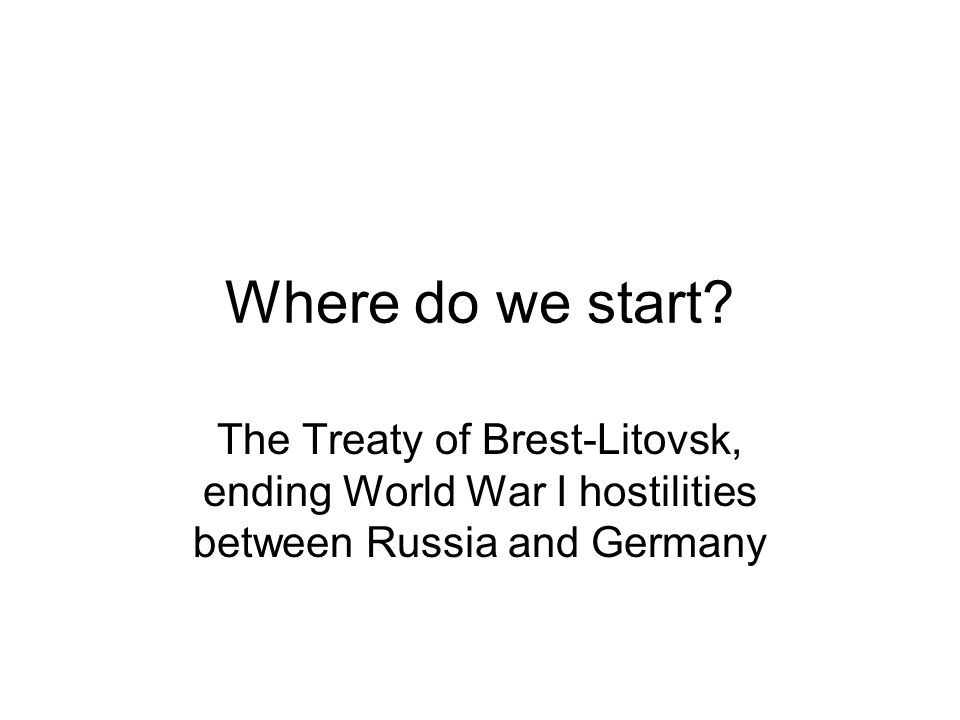 Where do we start? The Treaty of Brest-Litovsk, ending World War I hostilities between Russia and Germany