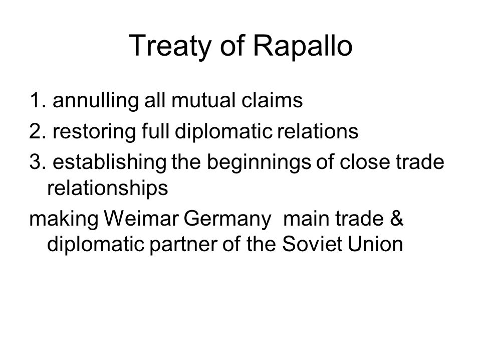 Treaty of Rapallo 1. annulling all mutual claims 2. restoring full diplomatic relations 3. establishing the beginnings of close trade relationships ma