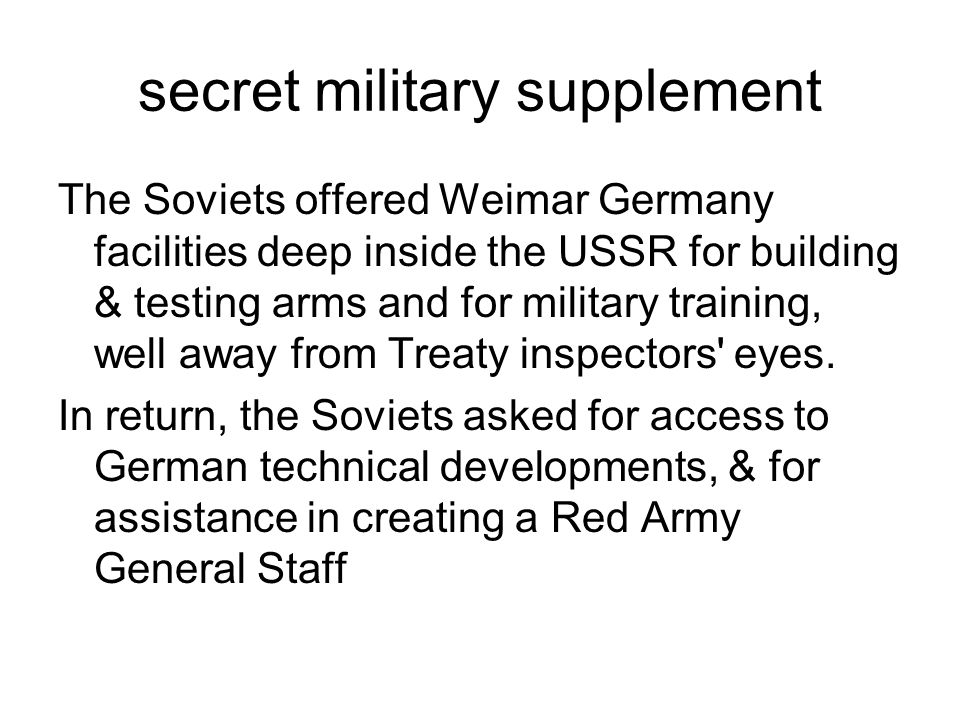 secret military supplement The Soviets offered Weimar Germany facilities deep inside the USSR for building & testing arms and for military training, w
