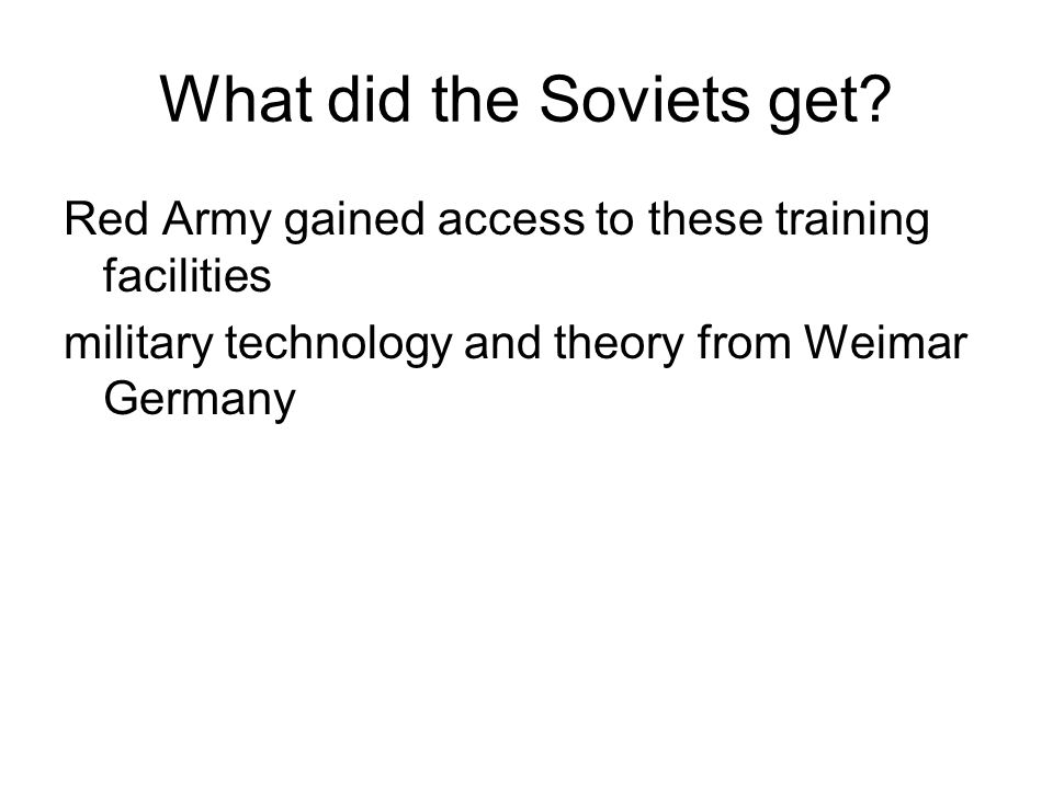What did the Soviets get? Red Army gained access to these training facilities military technology and theory from Weimar Germany