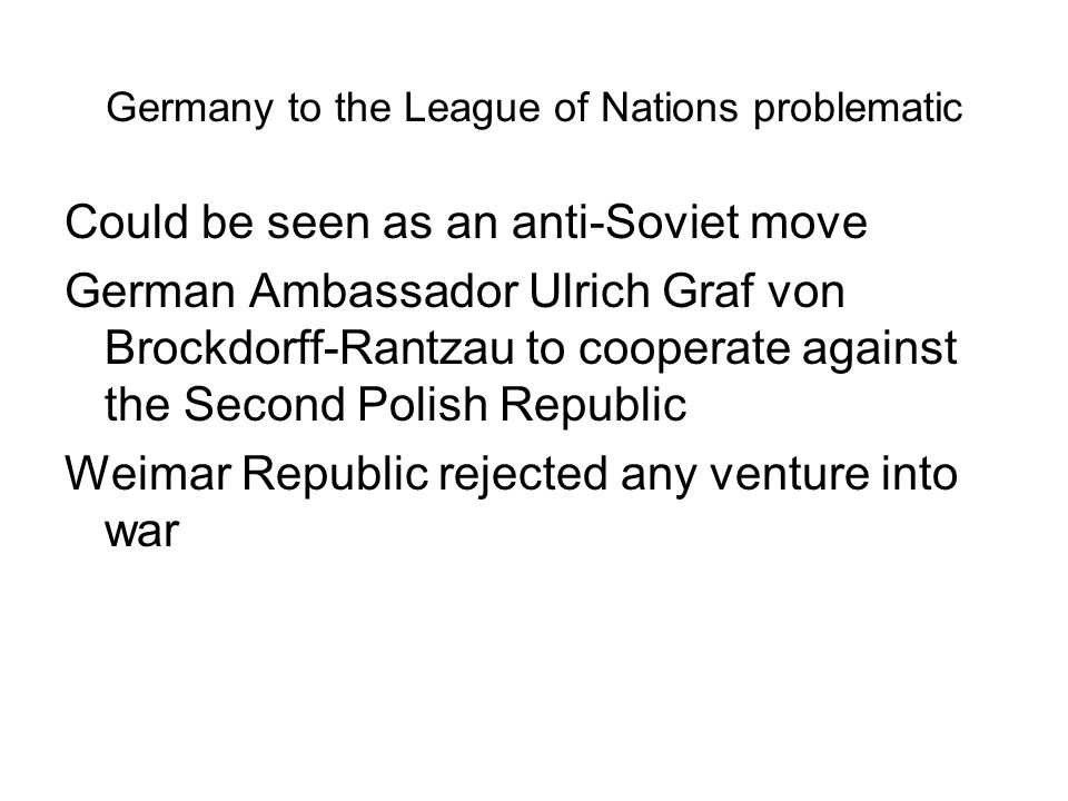 Germany to the League of Nations problematic Could be seen as an anti-Soviet move German Ambassador Ulrich Graf von Brockdorff-Rantzau to cooperate ag