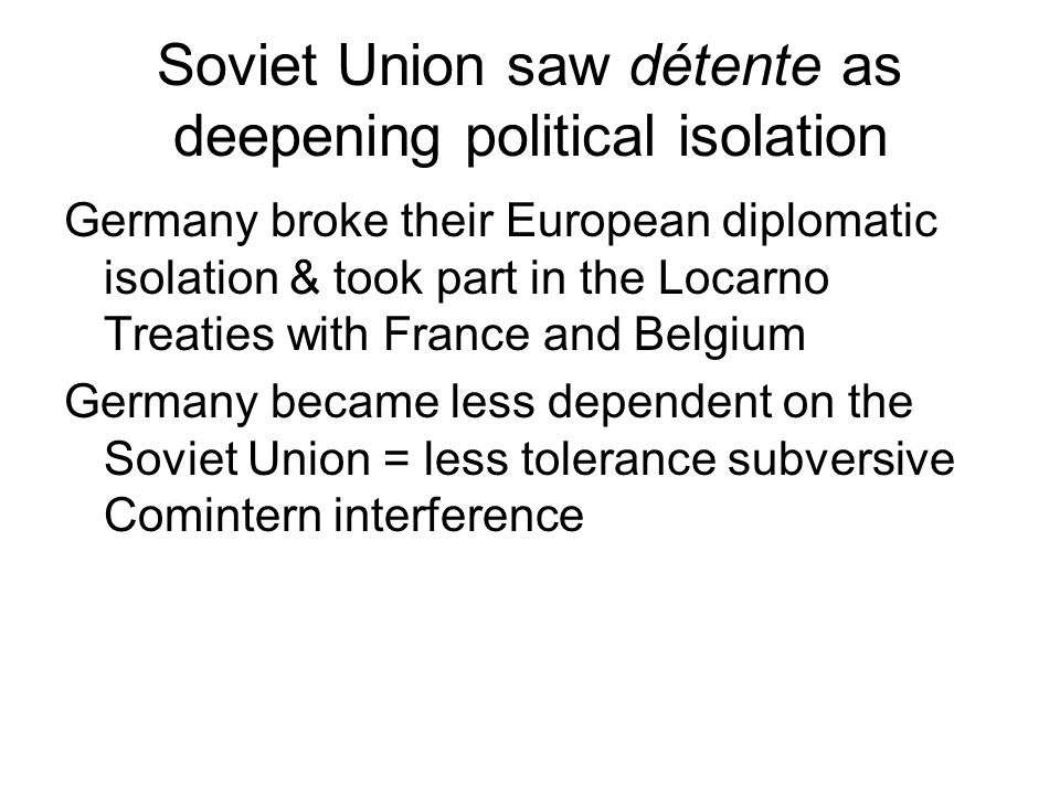 Soviet Union saw détente as deepening political isolation Germany broke their European diplomatic isolation & took part in the Locarno Treaties with F